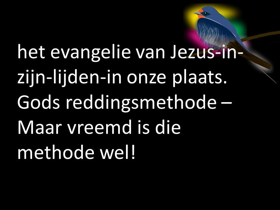 het evangelie van Jezus-in- zijn-lijden-in onze plaats. Gods reddingsmethode – Maar vreemd is die methode wel!