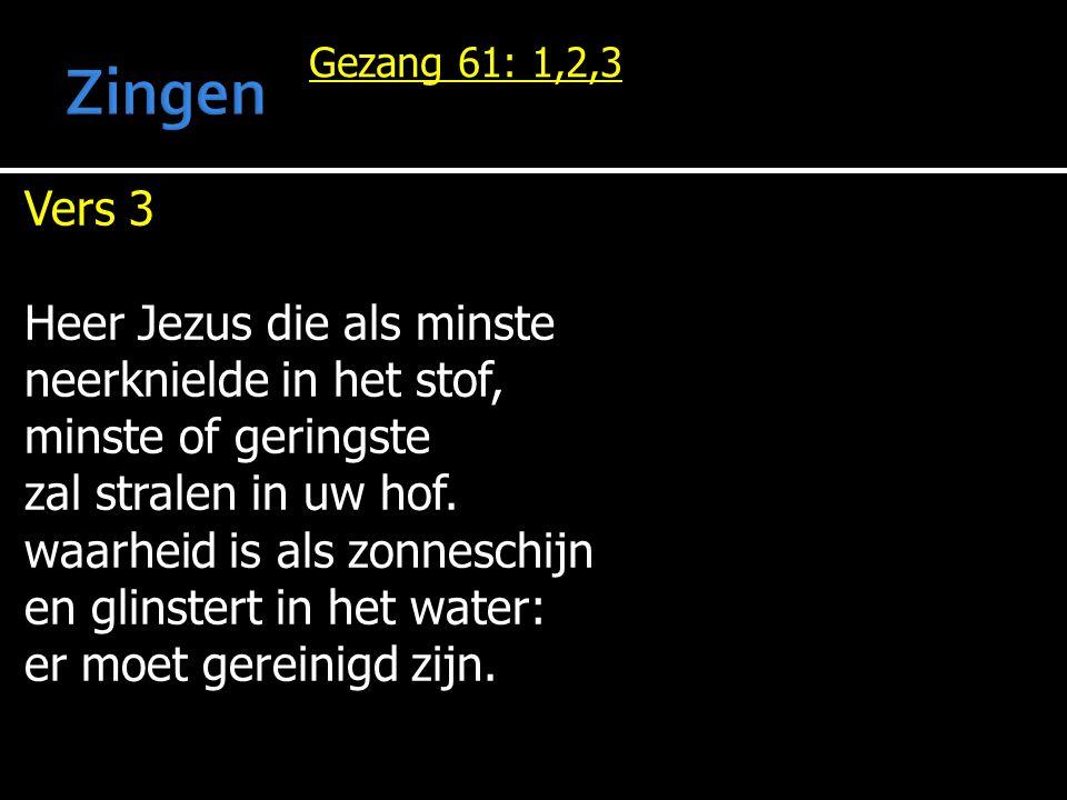 Gezang 61: 1,2,3 Vers 3 Heer Jezus die als minste neerknielde in het stof, minste of geringste zal stralen in uw hof. waarheid is als zonneschijn en g