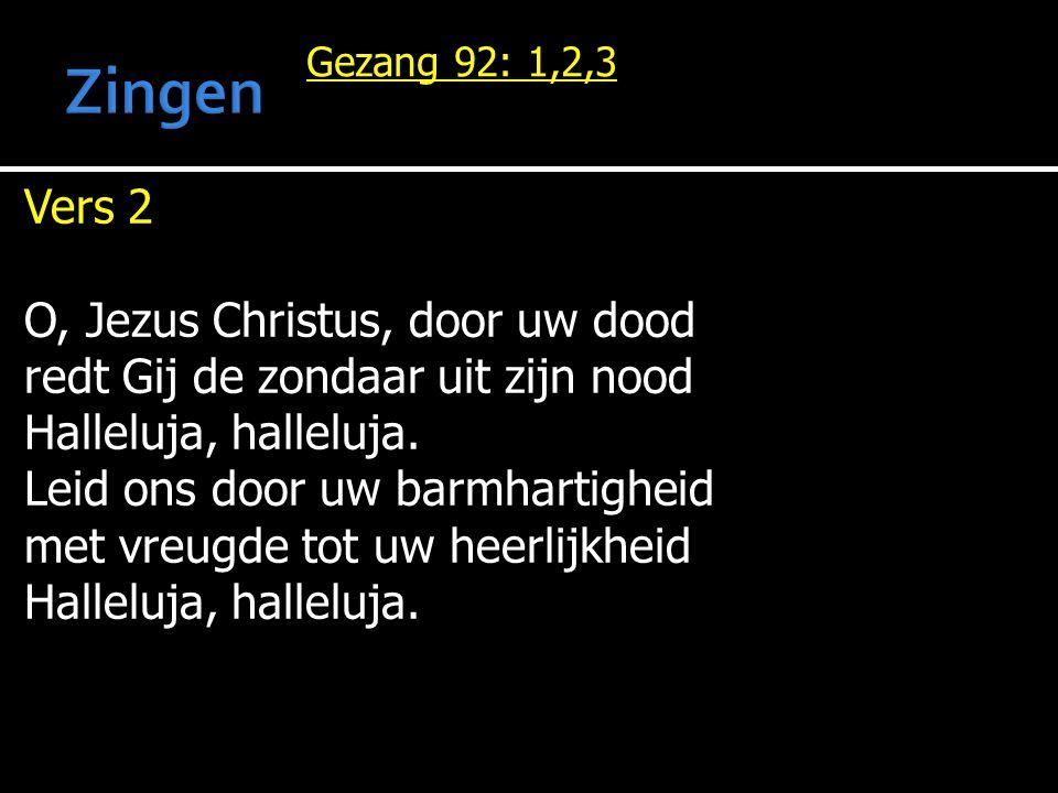 Gezang 92: 1,2,3 Vers 2 O, Jezus Christus, door uw dood redt Gij de zondaar uit zijn nood Halleluja, halleluja. Leid ons door uw barmhartigheid met vr