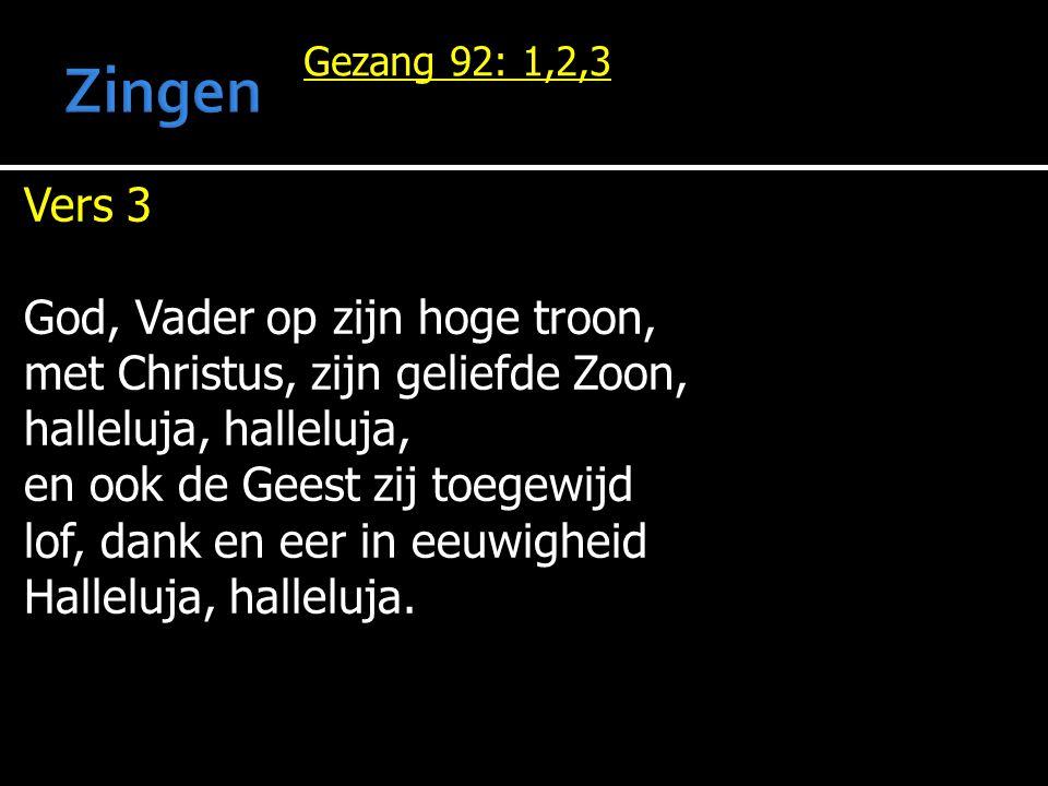Gezang 92: 1,2,3 Vers 3 God, Vader op zijn hoge troon, met Christus, zijn geliefde Zoon, halleluja, halleluja, en ook de Geest zij toegewijd lof, dank
