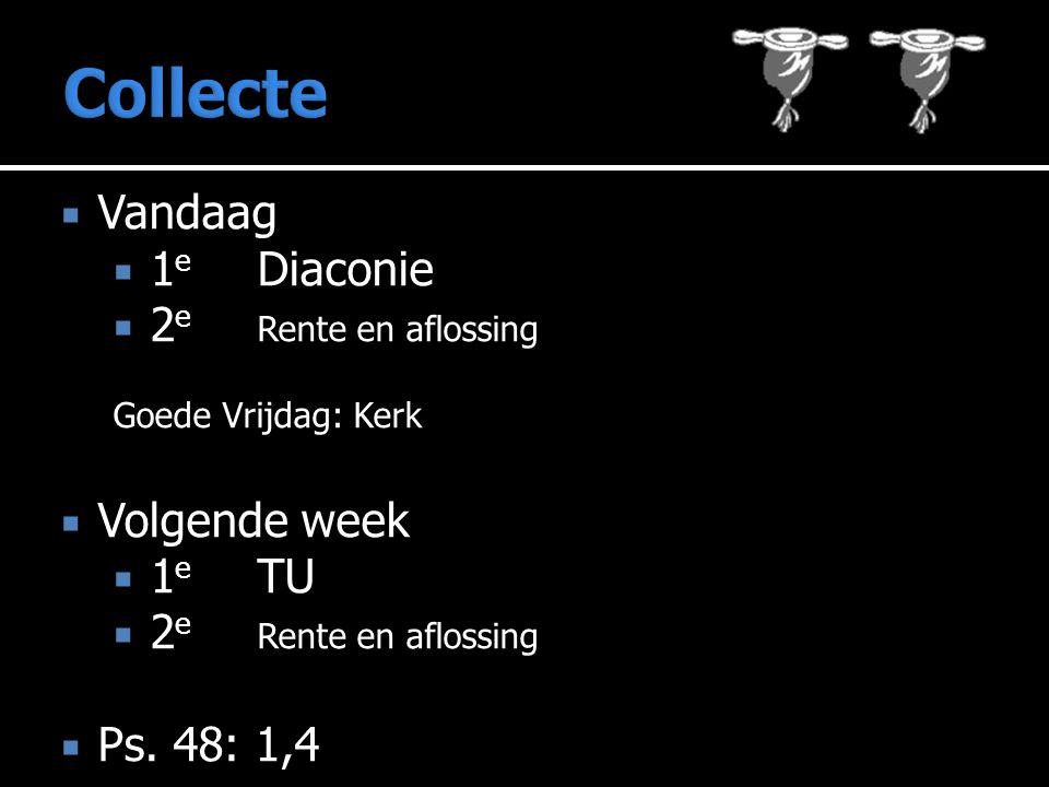  Vandaag  1 e Diaconie  2 e Rente en aflossing Goede Vrijdag: Kerk  Volgende week  1 e TU  2 e Rente en aflossing  Ps. 48: 1,4