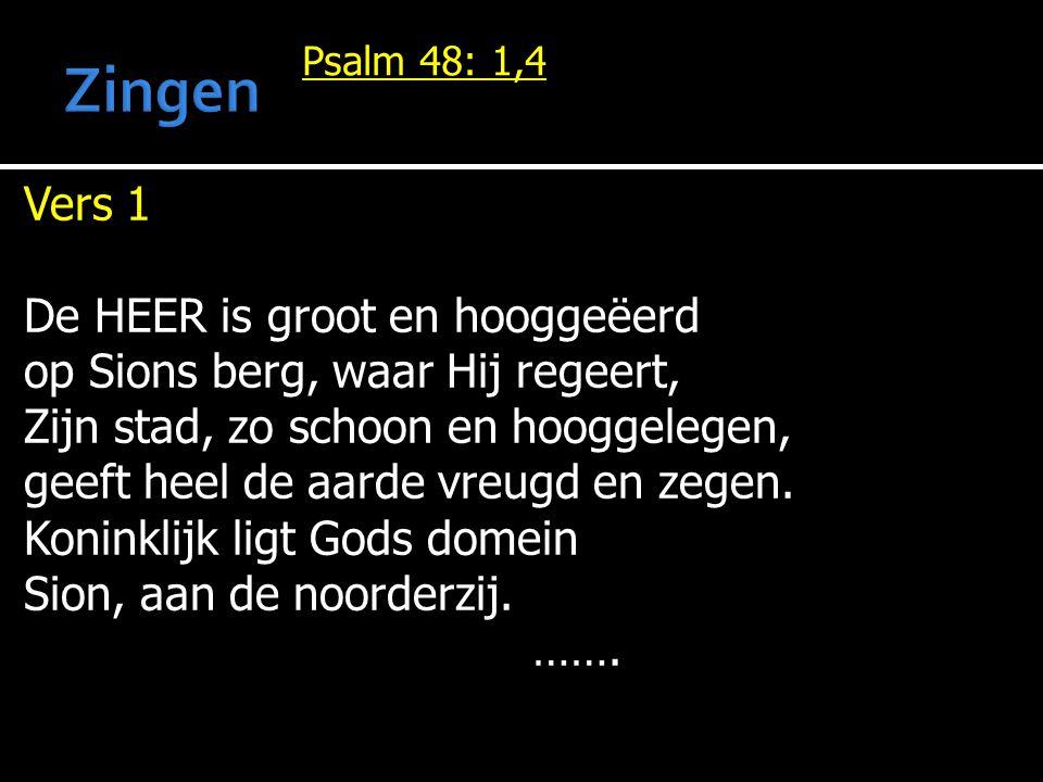 Psalm 48: 1,4 Vers 1 De HEER is groot en hooggeëerd op Sions berg, waar Hij regeert, Zijn stad, zo schoon en hooggelegen, geeft heel de aarde vreugd en zegen.