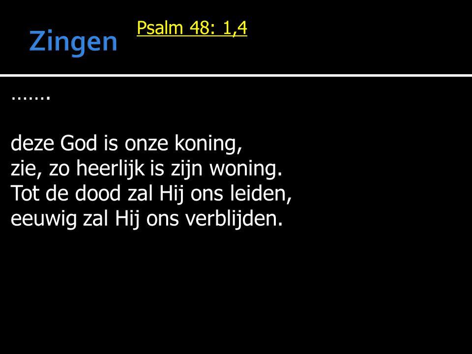 Psalm 48: 1,4 ……. deze God is onze koning, zie, zo heerlijk is zijn woning. Tot de dood zal Hij ons leiden, eeuwig zal Hij ons verblijden.