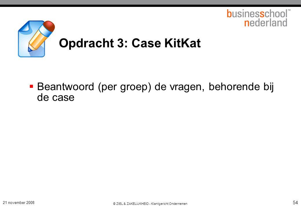 21 november 2008 © ZIEL & ZAKELIJKHEID - Klantgericht Ondernemen 54 Opdracht 3: Case KitKat  Beantwoord (per groep) de vragen, behorende bij de case
