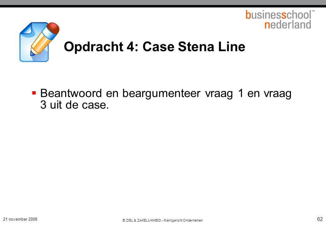 21 november 2008 © ZIEL & ZAKELIJKHEID - Klantgericht Ondernemen 62 Opdracht 4: Case Stena Line  Beantwoord en beargumenteer vraag 1 en vraag 3 uit de case.