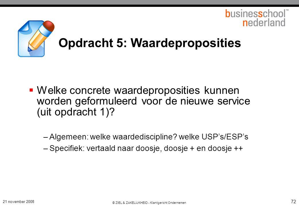 21 november 2008 © ZIEL & ZAKELIJKHEID - Klantgericht Ondernemen 72 Opdracht 5: Waardeproposities  Welke concrete waardeproposities kunnen worden geformuleerd voor de nieuwe service (uit opdracht 1).