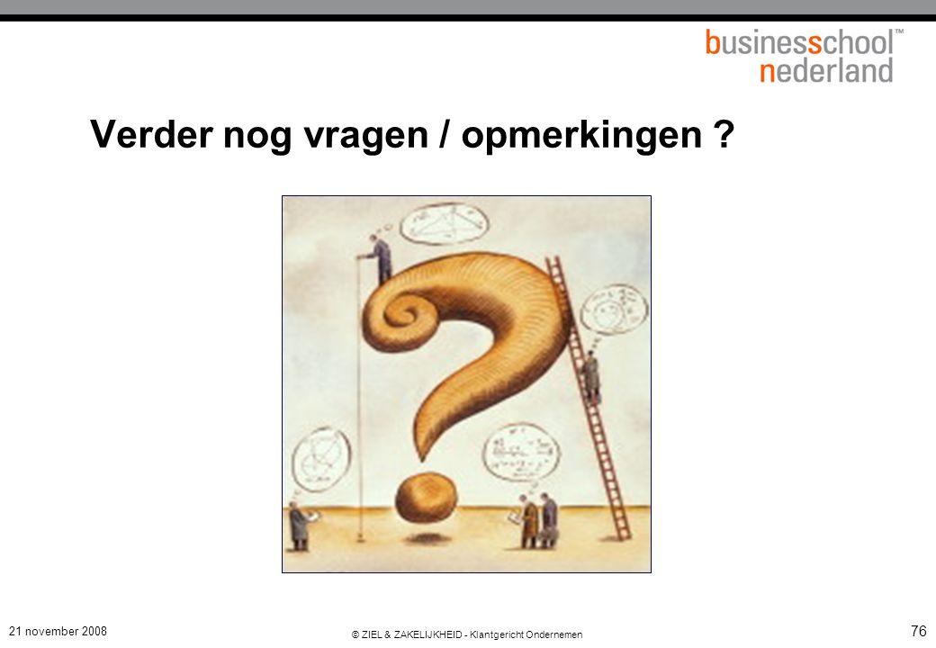 21 november 2008 © ZIEL & ZAKELIJKHEID - Klantgericht Ondernemen 76 Verder nog vragen / opmerkingen ?