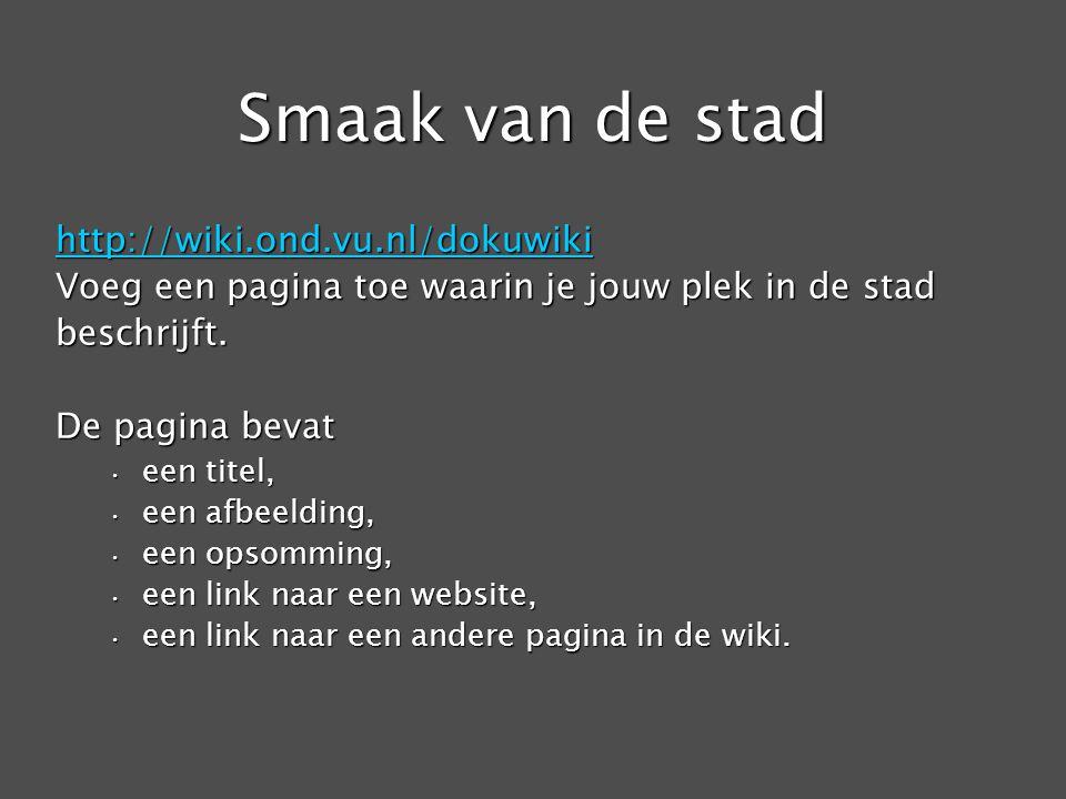 Smaak van de stad http://wiki.ond.vu.nl/dokuwiki Voeg een pagina toe waarin je jouw plek in de stad beschrijft.