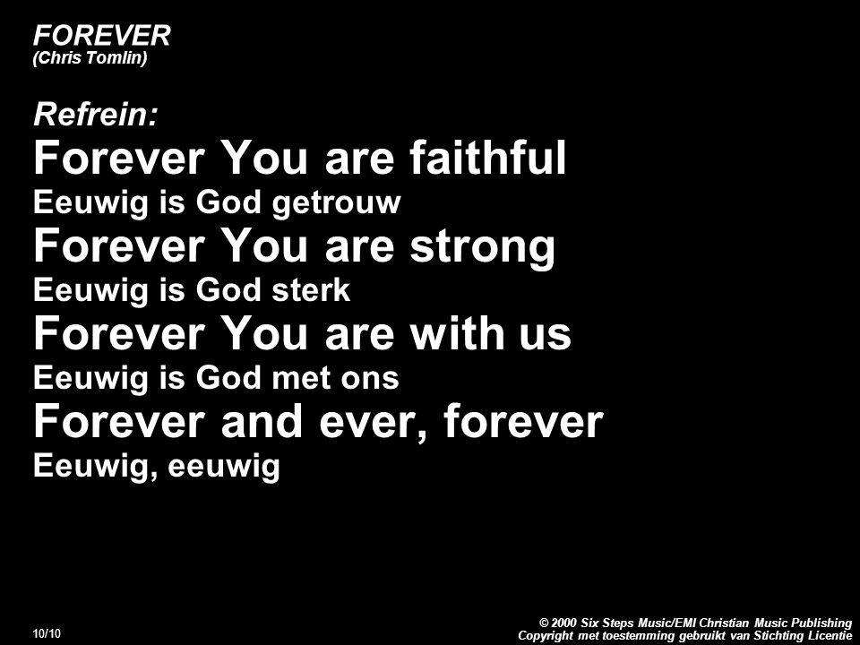 Copyright met toestemming gebruikt van Stichting Licentie © 2000 Six Steps Music/EMI Christian Music Publishing 10/10 FOREVER (Chris Tomlin) Refrein: Forever You are faithful Eeuwig is God getrouw Forever You are strong Eeuwig is God sterk Forever You are with us Eeuwig is God met ons Forever and ever, forever Eeuwig, eeuwig