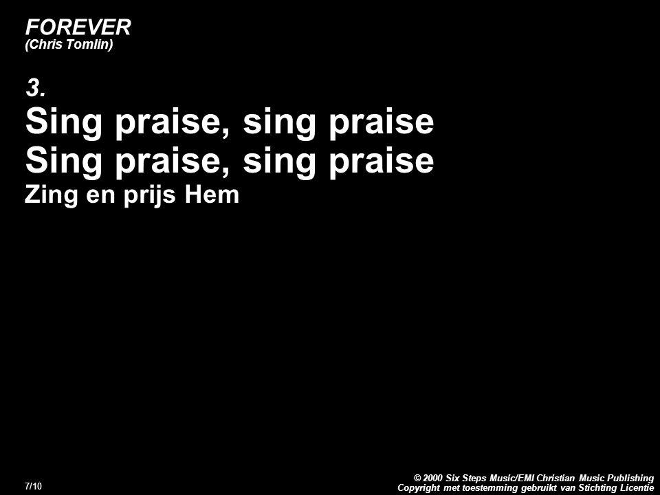 Copyright met toestemming gebruikt van Stichting Licentie © 2000 Six Steps Music/EMI Christian Music Publishing 7/10 FOREVER (Chris Tomlin) 3. Sing pr