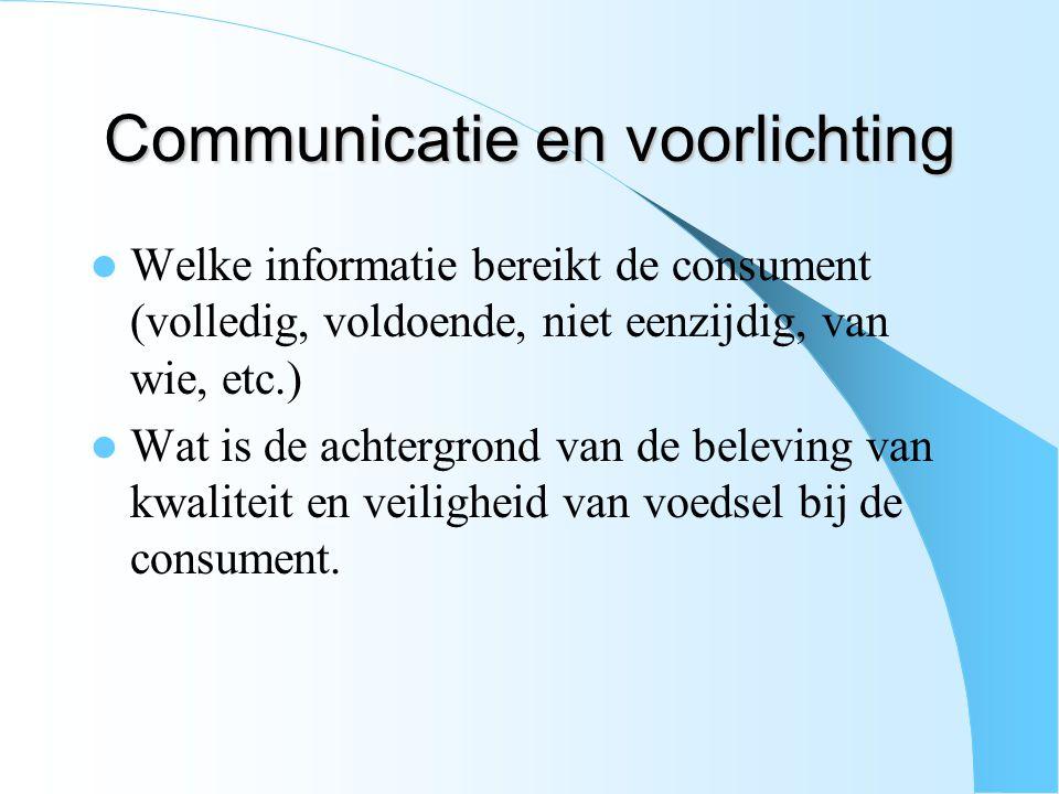 Communicatie en voorlichting Welke informatie bereikt de consument (volledig, voldoende, niet eenzijdig, van wie, etc.) Wat is de achtergrond van de beleving van kwaliteit en veiligheid van voedsel bij de consument.