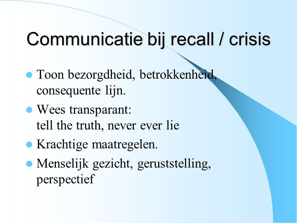 Communicatie bij recall / crisis Toon bezorgdheid, betrokkenheid, consequente lijn. Wees transparant: tell the truth, never ever lie Krachtige maatreg
