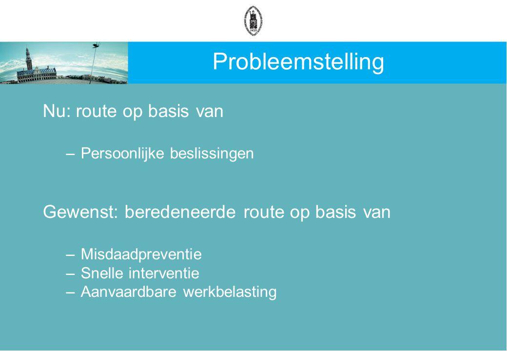 Probleemstelling Nu: route op basis van –Persoonlijke beslissingen Gewenst: beredeneerde route op basis van –Misdaadpreventie –Snelle interventie –Aanvaardbare werkbelasting