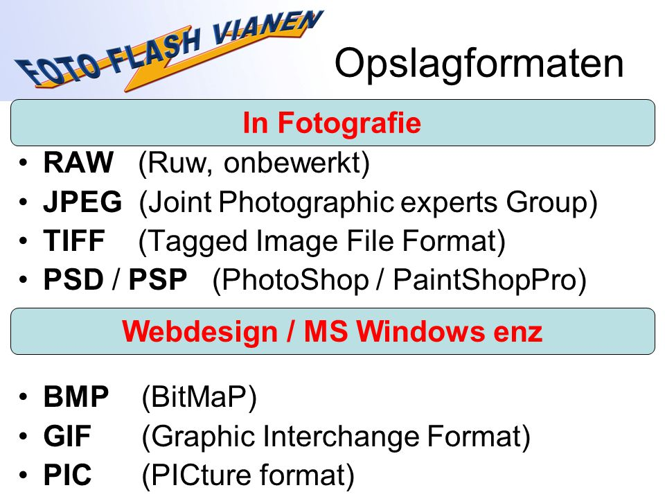 Opslagformaten RAW (Ruw, onbewerkt) JPEG (Joint Photographic experts Group) TIFF (Tagged Image File Format) PSD / PSP (PhotoShop / PaintShopPro) BMP (