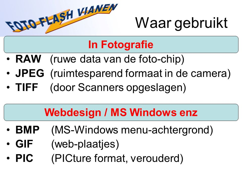 Waar gebruikt RAW (ruwe data van de foto-chip) JPEG (ruimtesparend formaat in de camera) TIFF (door Scanners opgeslagen) BMP (MS-Windows menu-achtergrond) GIF (web-plaatjes) PIC (PICture format, verouderd) Webdesign / MS Windows enz In Fotografie