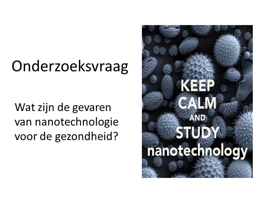 Onderzoeksvraag Wat zijn de gevaren van nanotechnologie voor de gezondheid?