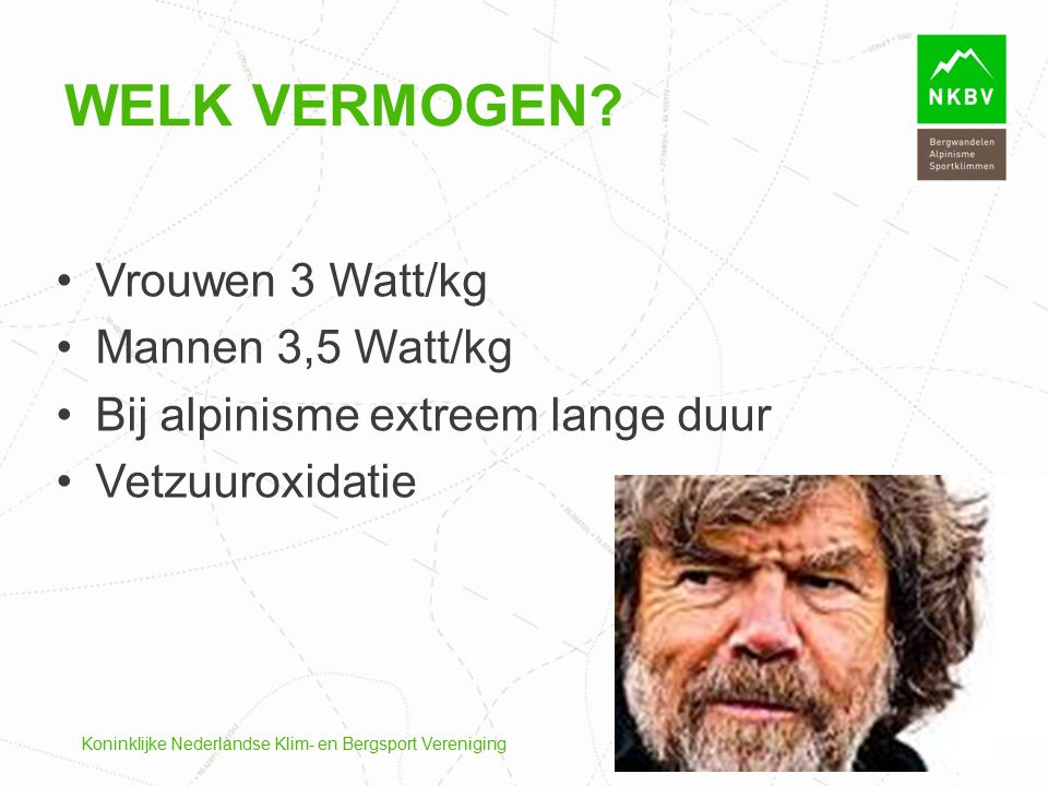 Koninklijke Nederlandse Klim- en Bergsport Vereniging WELK VERMOGEN? Vrouwen 3 Watt/kg Mannen 3,5 Watt/kg Bij alpinisme extreem lange duur Vetzuuroxid