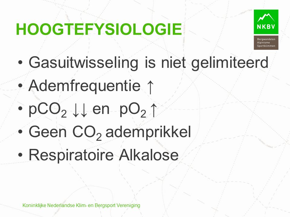 HOOGTEFYSIOLOGIE Gasuitwisseling is niet gelimiteerd Ademfrequentie ↑ pCO 2 ↓↓ en pO 2 ↑ Geen CO 2 ademprikkel Respiratoire Alkalose