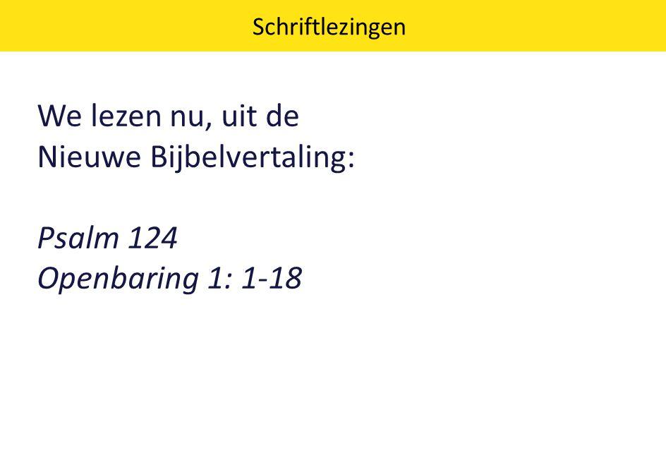 We lezen nu, uit de Nieuwe Bijbelvertaling: Psalm 124 Openbaring 1: 1-18 Schriftlezingen