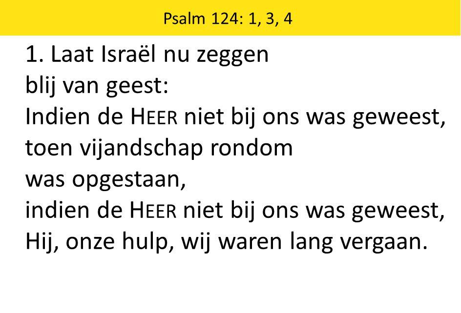 Zingende Gezegend 185 Psalm 124: 1, 3, 4 1.