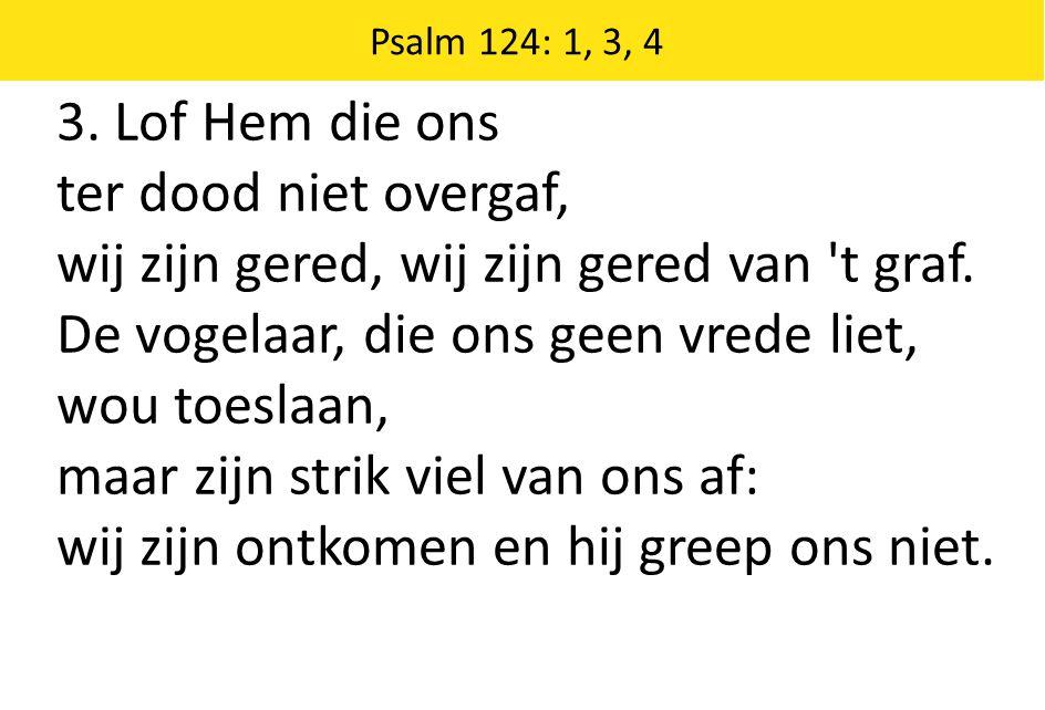 Zingende Gezegend 185 Psalm 124: 1, 3, 4 3.