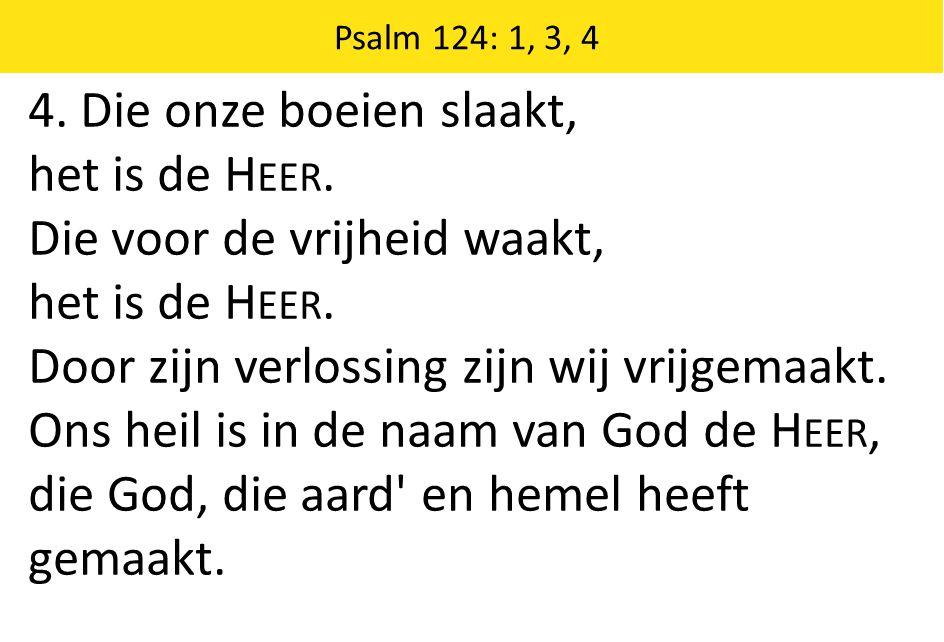 Zingende Gezegend 185 Psalm 124: 1, 3, 4 4. Die onze boeien slaakt, het is de H EER.