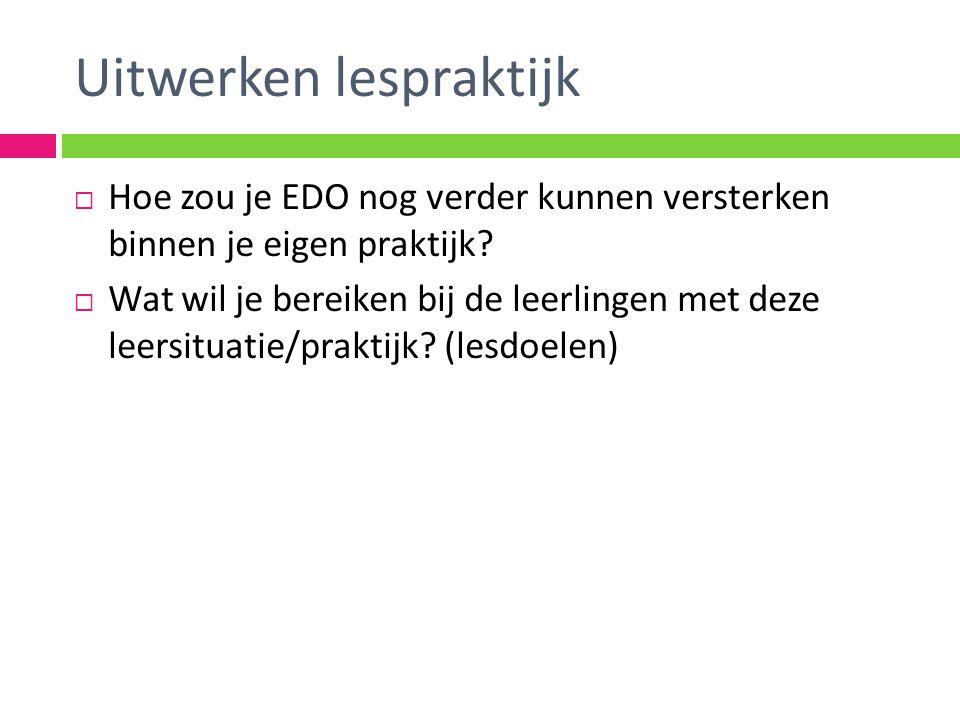 Uitwerken lespraktijk  Hoe zou je EDO nog verder kunnen versterken binnen je eigen praktijk.