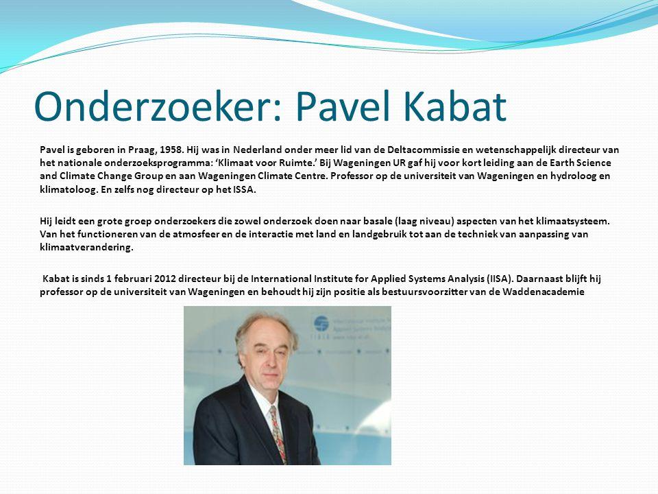 Onderzoeker: Pavel Kabat Pavel is geboren in Praag, 1958. Hij was in Nederland onder meer lid van de Deltacommissie en wetenschappelijk directeur van