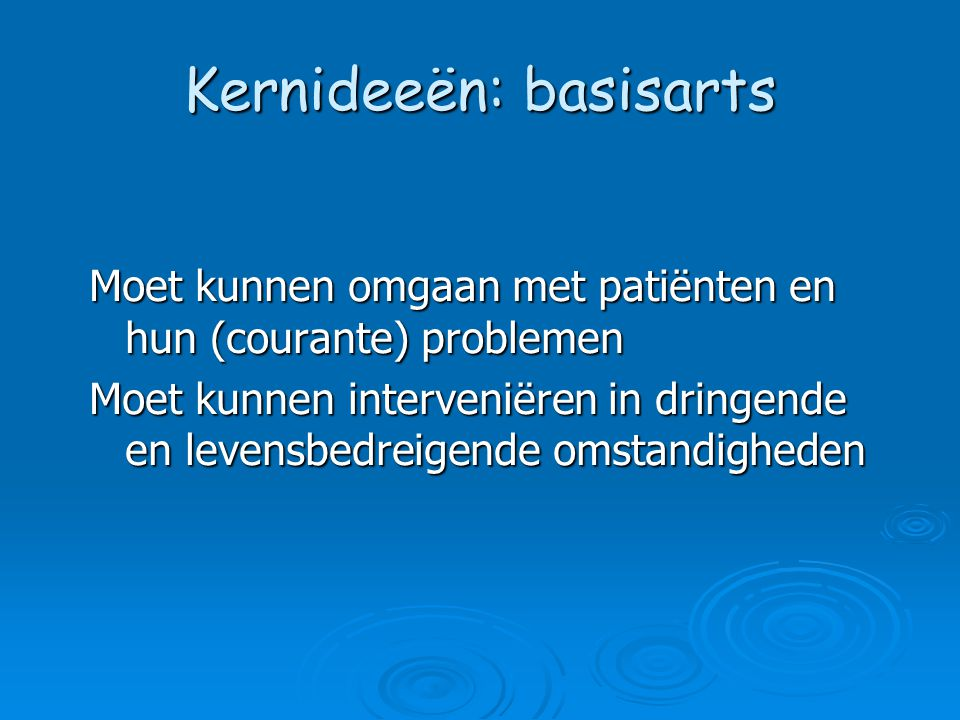 Kernideeën: basisarts Moet kunnen omgaan met patiënten en hun (courante) problemen Moet kunnen interveniëren in dringende en levensbedreigende omstandigheden