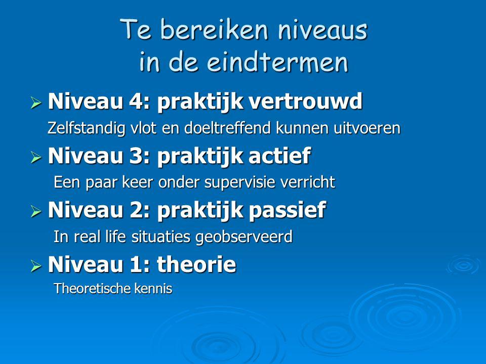 Te bereiken niveaus in de eindtermen  Niveau 4: praktijk vertrouwd Zelfstandig vlot en doeltreffend kunnen uitvoeren  Niveau 3: praktijk actief Een paar keer onder supervisie verricht  Niveau 2: praktijk passief In real life situaties geobserveerd  Niveau 1: theorie Theoretische kennis