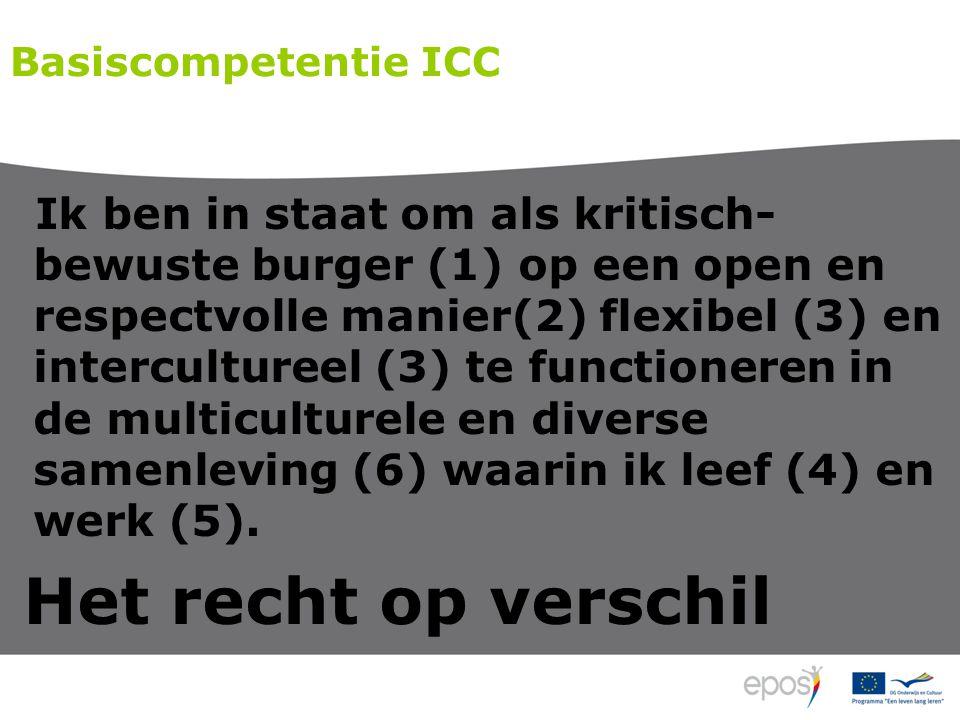 Basiscompetentie ICC Ik ben in staat om als kritisch- bewuste burger (1) op een open en respectvolle manier(2) flexibel (3) en intercultureel (3) te functioneren in de multiculturele en diverse samenleving (6) waarin ik leef (4) en werk (5).