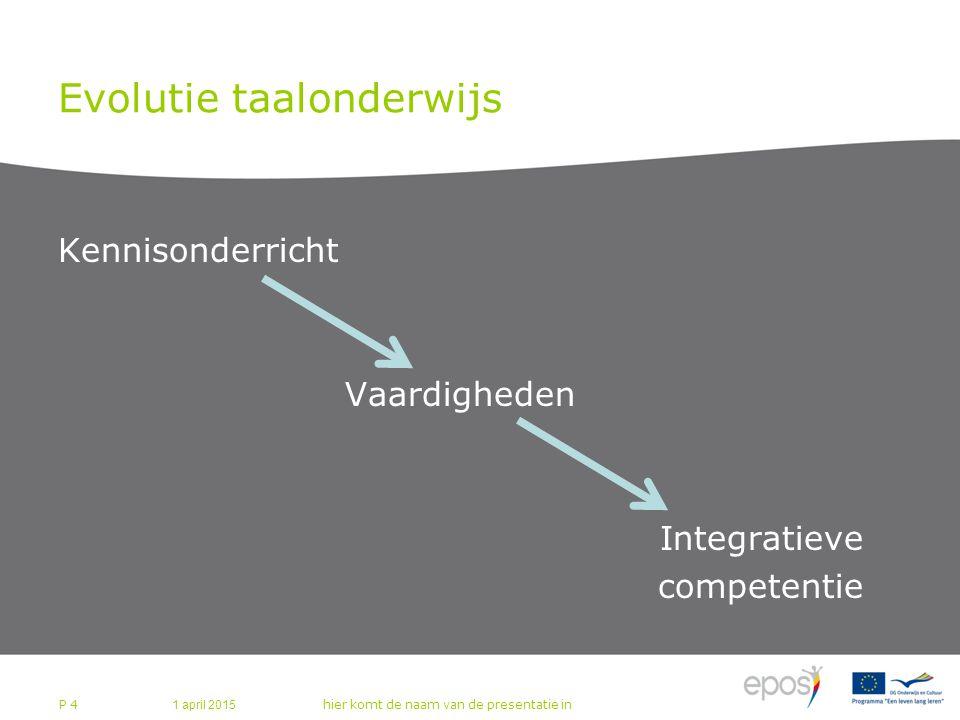 Evolutie taalonderwijs Kennisonderricht Vaardigheden Integratieve competentie 1 april 2015 hier komt de naam van de presentatie in P 4