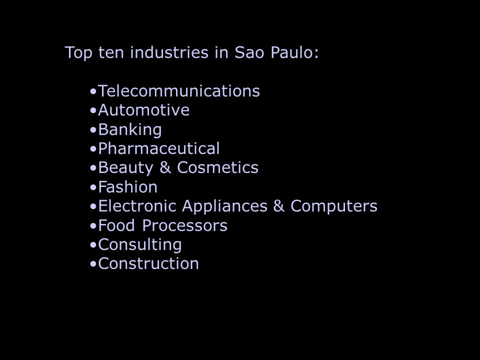 Top ten industries in Sao Paulo: Telecommunications Automotive Banking Pharmaceutical Beauty & Cosmetics Fashion Electronic Appliances & Computers Foo
