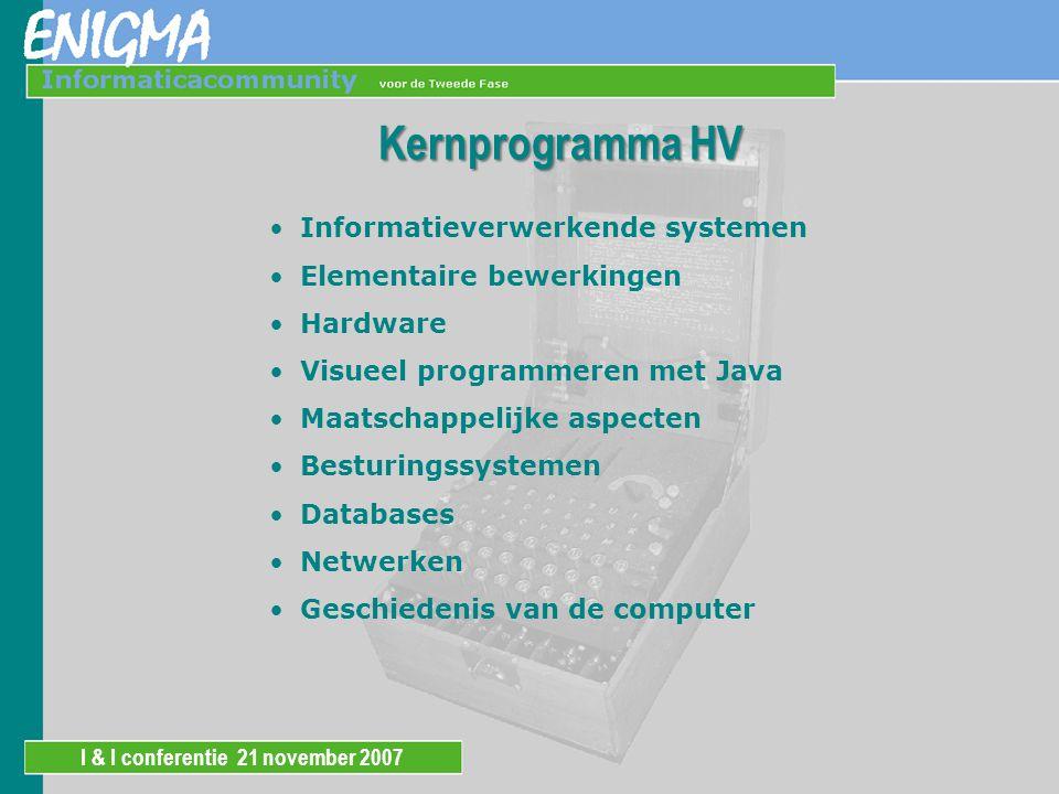 I & I conferentie 21 november 2007 Kernprogramma HV Informatieverwerkende systemen Elementaire bewerkingen Hardware Visueel programmeren met Java Maatschappelijke aspecten Besturingssystemen Databases Netwerken Geschiedenis van de computer
