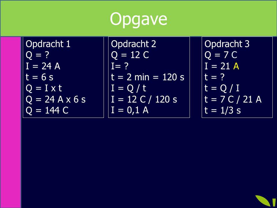 Opdracht 1 Q = ? I = 24 A t = 6 s Q = I x t Q = 24 A x 6 s Q = 144 C Opgave Opdracht 3 Q = 7 C I = 21 A t = ? t = Q / I t = 7 C / 21 A t = 1/3 s Opdra