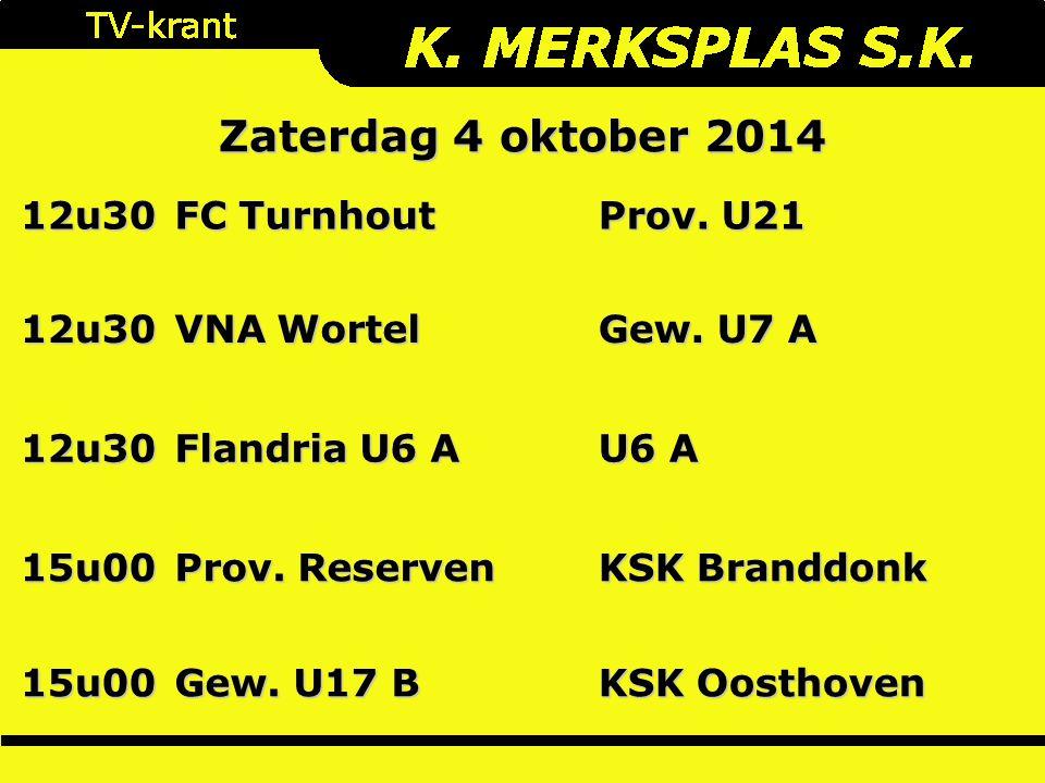Zaterdag 4 oktober 2014 12u30 FC Turnhout Prov. U21 12u30 VNA Wortel Gew. U7 A 12u30 Flandria U6 A U6 A 15u00 Prov. Reserven KSK Branddonk 15u00 Gew.
