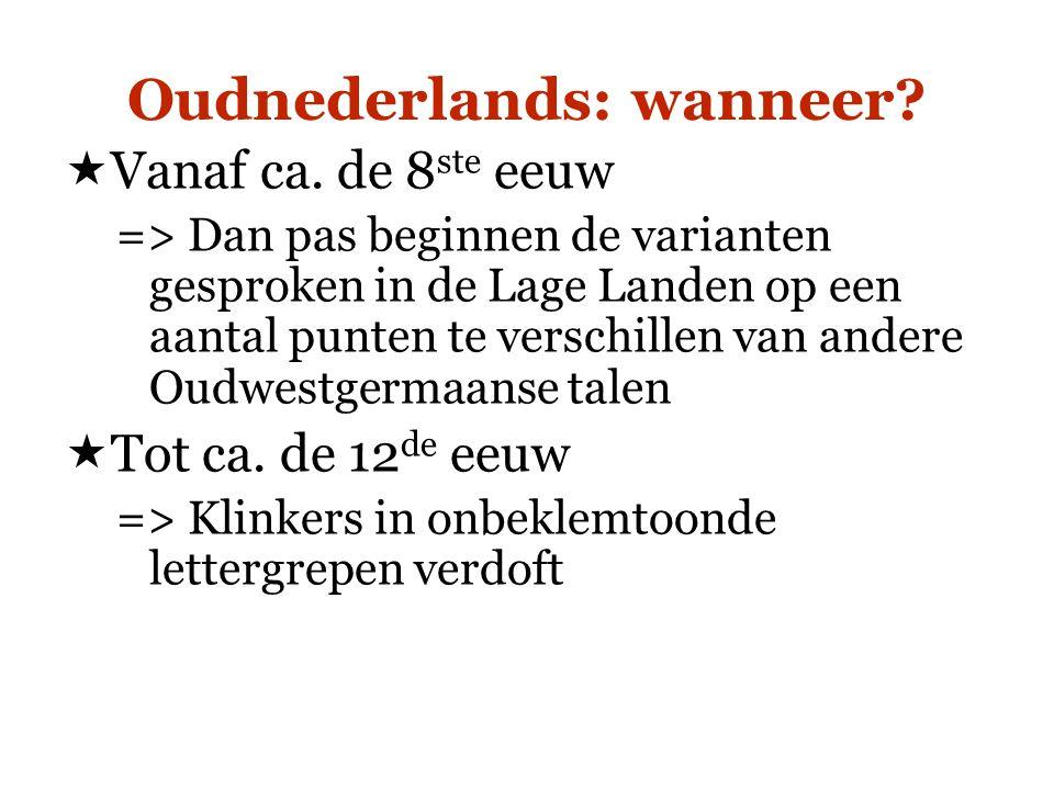 Oudnederlands: wanneer?  Vanaf ca. de 8 ste eeuw => Dan pas beginnen de varianten gesproken in de Lage Landen op een aantal punten te verschillen van
