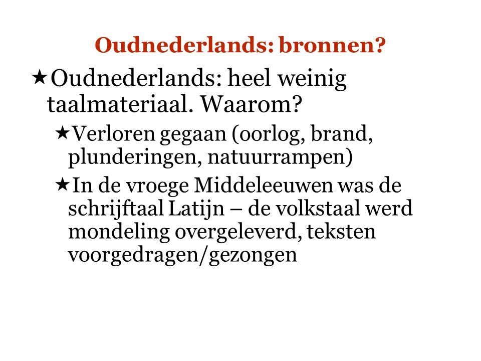 Oudnederlands: bronnen?  Oudnederlands: heel weinig taalmateriaal. Waarom?  Verloren gegaan (oorlog, brand, plunderingen, natuurrampen)  In de vroe