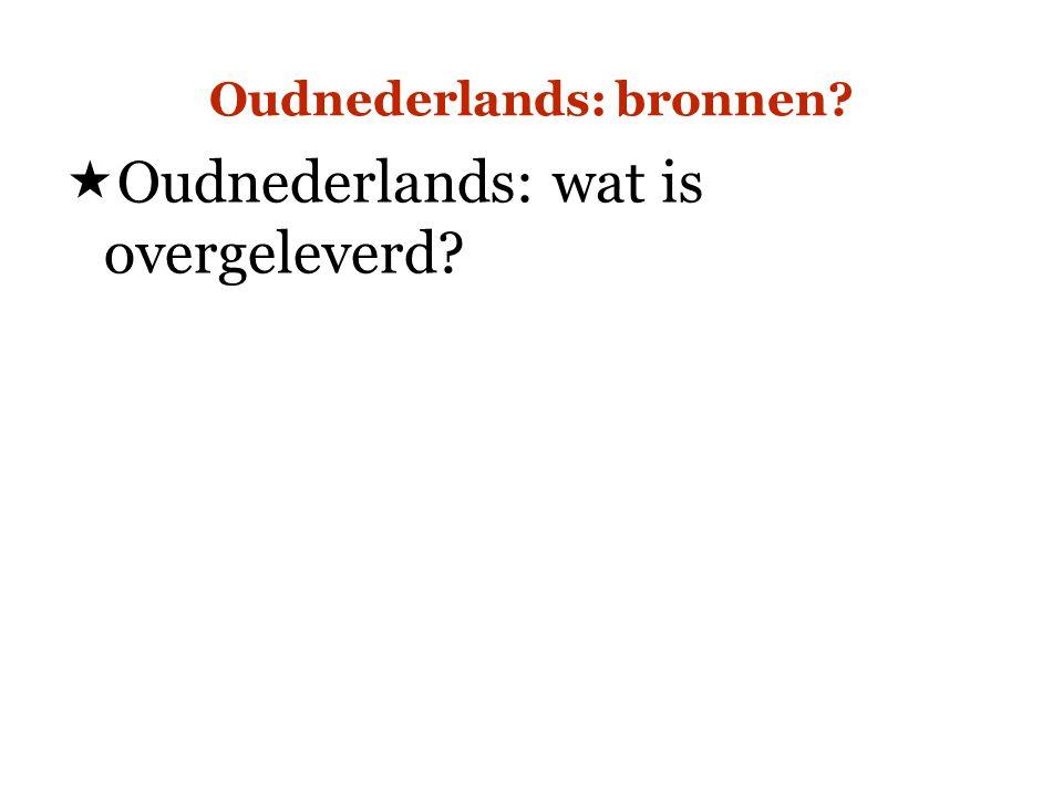 Oudnederlands: bronnen?  Oudnederlands: wat is overgeleverd?