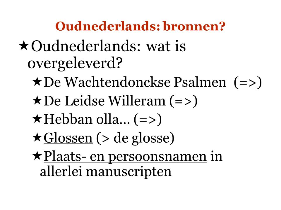 Oudnederlands: bronnen?  Oudnederlands: wat is overgeleverd?  De Wachtendonckse Psalmen (=>)  De Leidse Willeram (=>)  Hebban olla… (=>)  Glossen