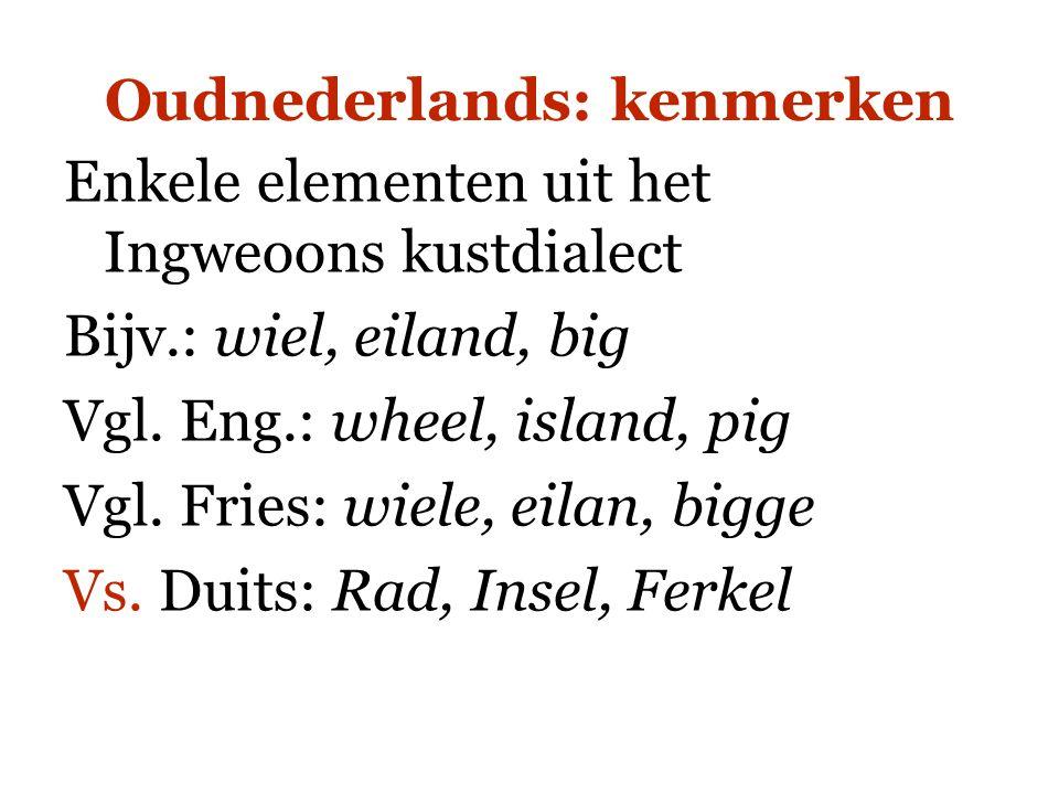 Oudnederlands: kenmerken Enkele elementen uit het Ingweoons kustdialect Bijv.: wiel, eiland, big Vgl. Eng.: wheel, island, pig Vgl. Fries: wiele, eila
