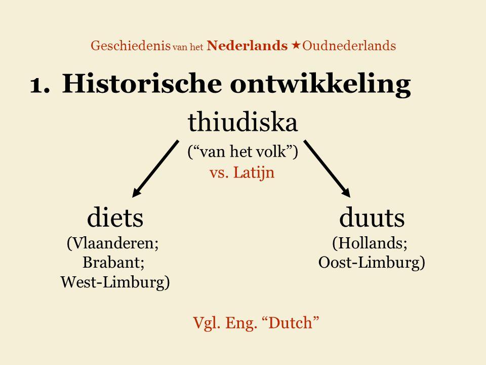 """Geschiedenis van het Nederlands  Oudnederlands 1.Historische ontwikkeling thiudiska (""""van het volk"""") diets (Vlaanderen; Brabant; West-Limburg) duuts"""
