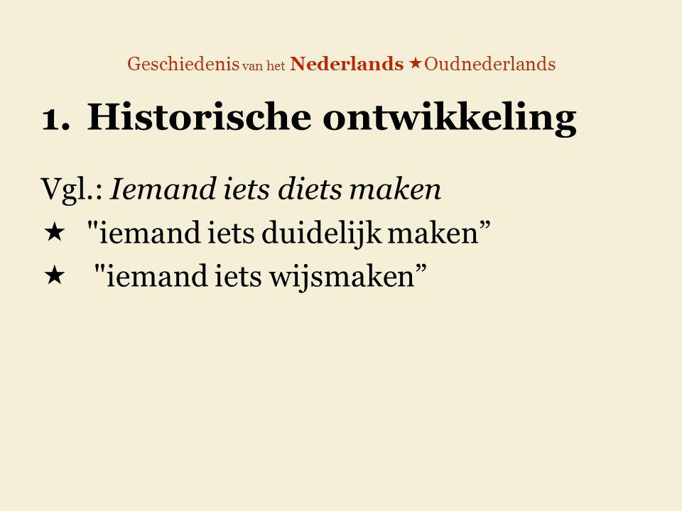 Geschiedenis van het Nederlands  Oudnederlands 1.Historische ontwikkeling Vgl.: Iemand iets diets maken 