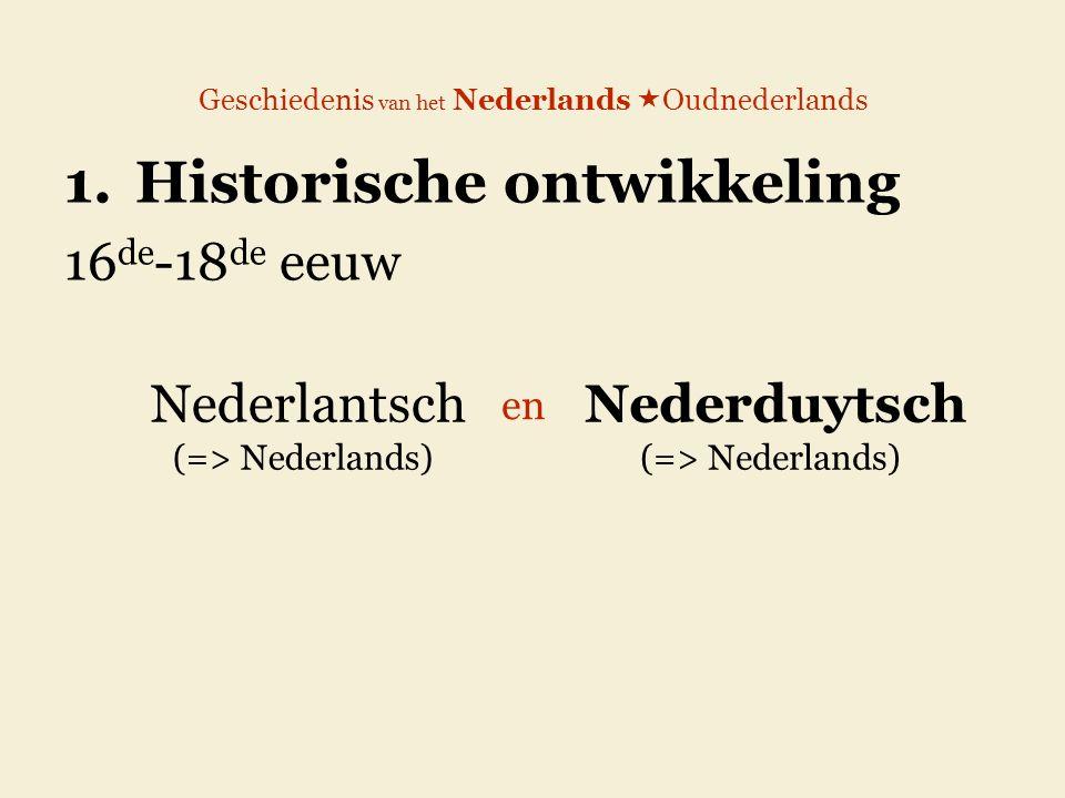 Geschiedenis van het Nederlands  Oudnederlands 1.Historische ontwikkeling 16 de -18 de eeuw Nederlantsch (=> Nederlands) Nederduytsch (=> Nederlands)