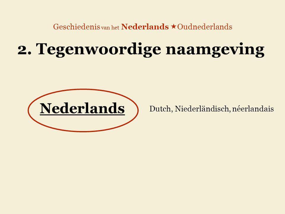 Geschiedenis van het Nederlands  Oudnederlands 2. Tegenwoordige naamgeving Nederlands Dutch, Niederländisch, néerlandais