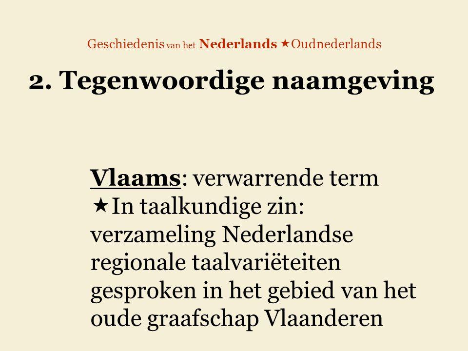 Geschiedenis van het Nederlands  Oudnederlands 2. Tegenwoordige naamgeving Vlaams: verwarrende term  In taalkundige zin: verzameling Nederlandse reg