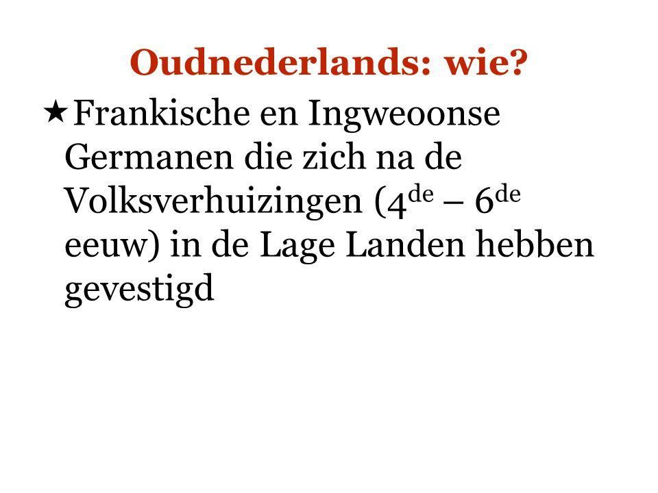 Oudnederlands: wie?  Frankische en Ingweoonse Germanen die zich na de Volksverhuizingen (4 de – 6 de eeuw) in de Lage Landen hebben gevestigd