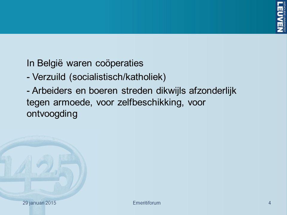 29 januari 2015Emeritiforum4 In België waren coöperaties - Verzuild (socialistisch/katholiek) - Arbeiders en boeren streden dikwijls afzonderlijk tege
