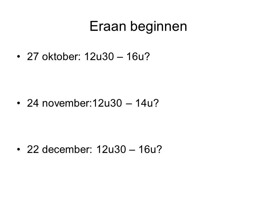 Eraan beginnen 27 oktober: 12u30 – 16u 24 november:12u30 – 14u 22 december: 12u30 – 16u