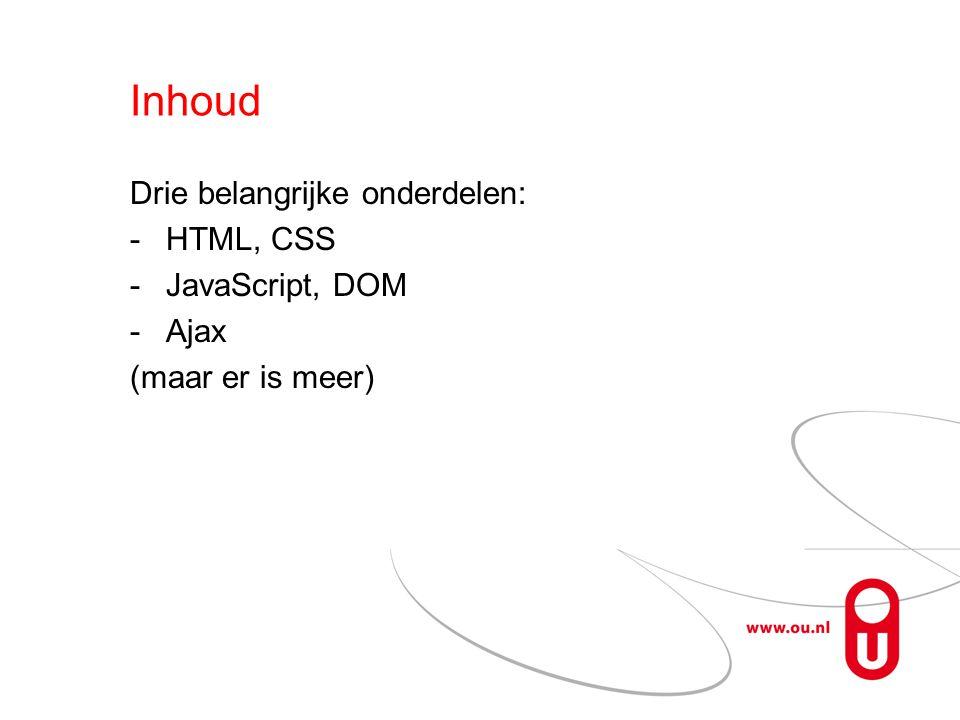Inhoud Drie belangrijke onderdelen: -HTML, CSS -JavaScript, DOM -Ajax (maar er is meer)